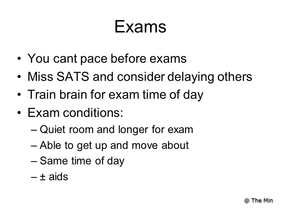 @ The Min Exams You cant pace before exams Miss SATS and consider delaying others Train brain for exam time of day Exam conditions: –Quiet room and longer for exam –Able to get up and move about –Same time of day –± aids