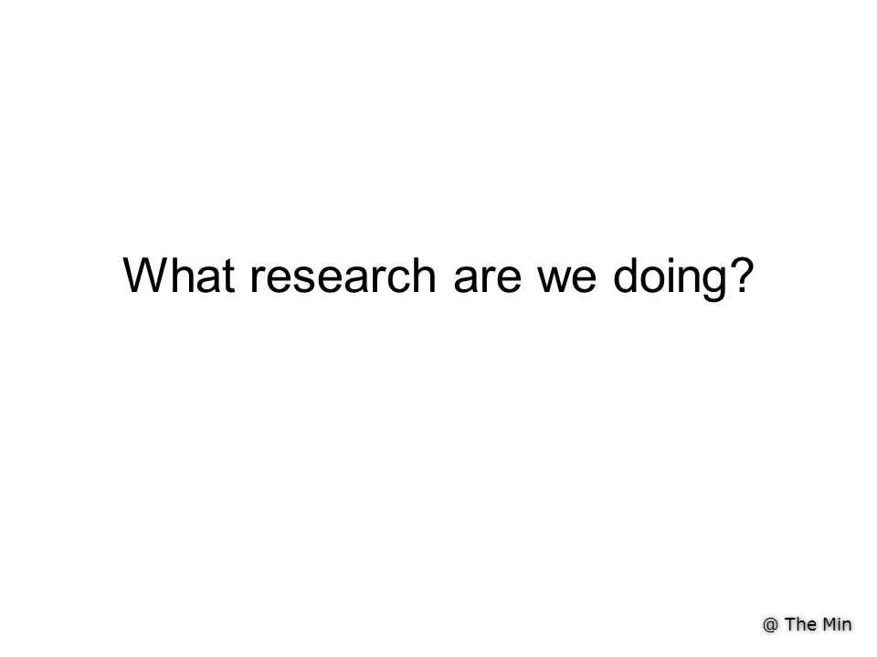 @ The Min What research are we doing