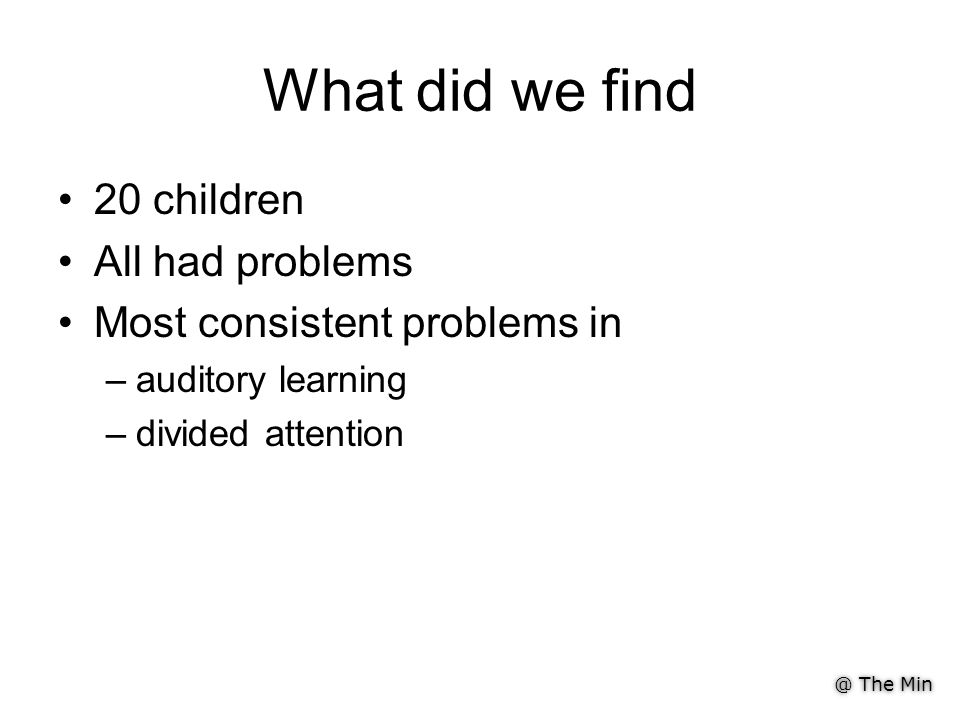 @ The Min What did we find 20 children All had problems Most consistent problems in –auditory learning –divided attention