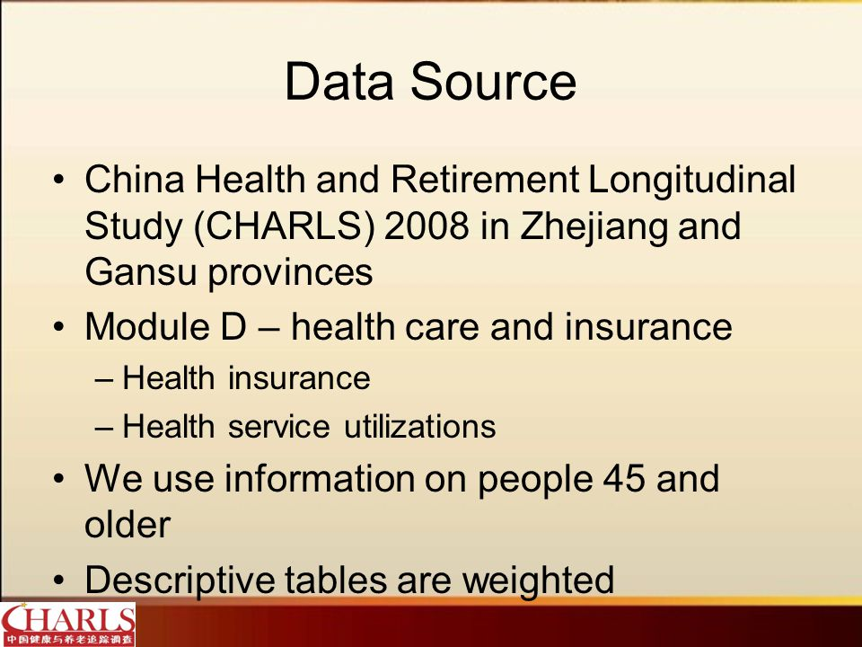 Data Source China Health and Retirement Longitudinal Study (CHARLS) 2008 in Zhejiang and Gansu provinces Module D – health care and insurance –Health insurance –Health service utilizations We use information on people 45 and older Descriptive tables are weighted