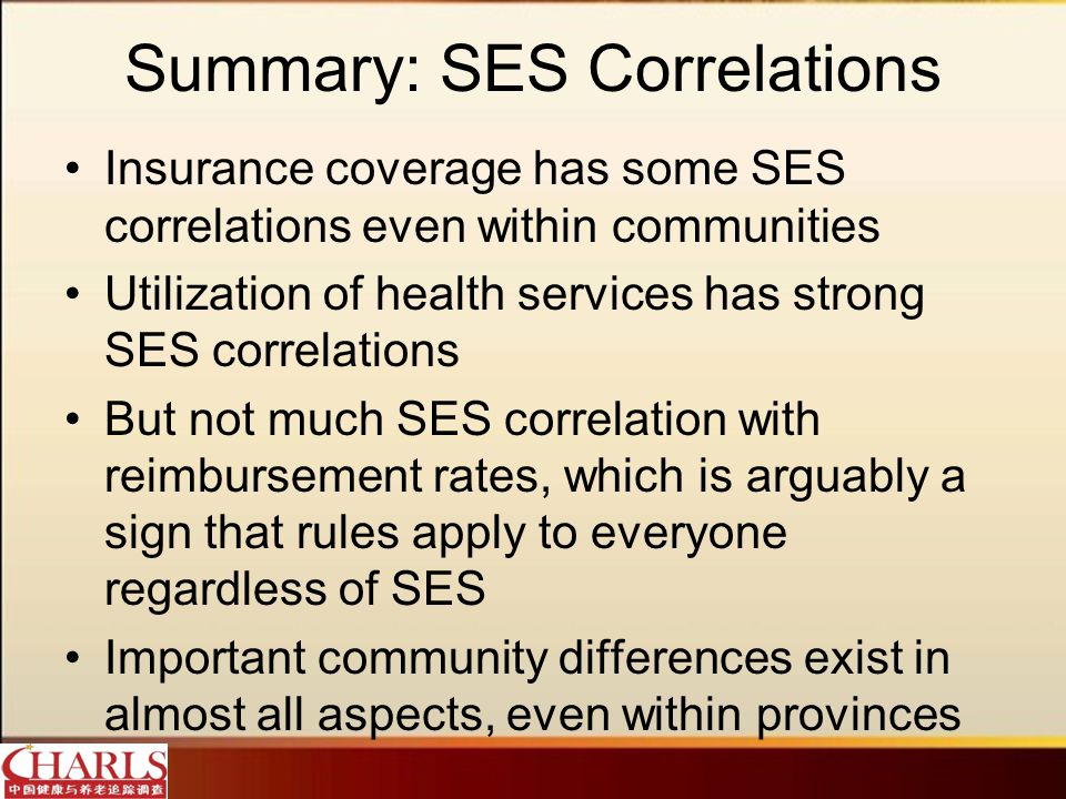 Summary: SES Correlations Insurance coverage has some SES correlations even within communities Utilization of health services has strong SES correlations But not much SES correlation with reimbursement rates, which is arguably a sign that rules apply to everyone regardless of SES Important community differences exist in almost all aspects, even within provinces