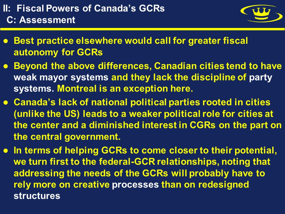 II: Fiscal Powers of Canada's GCRs C: Assessment Best practice elsewhere would call for greater fiscal autonomy for GCRs Beyond the above differences, Canadian cities tend to have weak mayor systems and they lack the discipline of party systems.