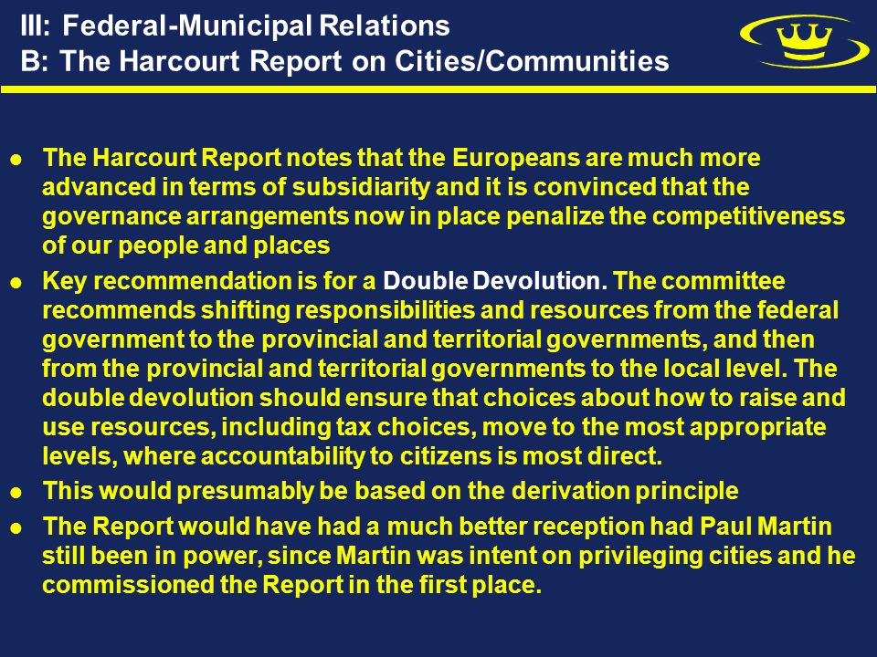 III: Federal-Municipal Relations B: The Harcourt Report on Cities/Communities The Harcourt Report notes that the Europeans are much more advanced in terms of subsidiarity and it is convinced that the governance arrangements now in place penalize the competitiveness of our people and places Key recommendation is for a Double Devolution.