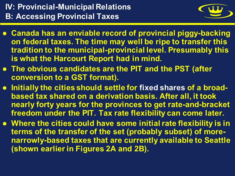 IV: Provincial-Municipal Relations B: Accessing Provincial Taxes Canada has an enviable record of provincial piggy-backing on federal taxes.