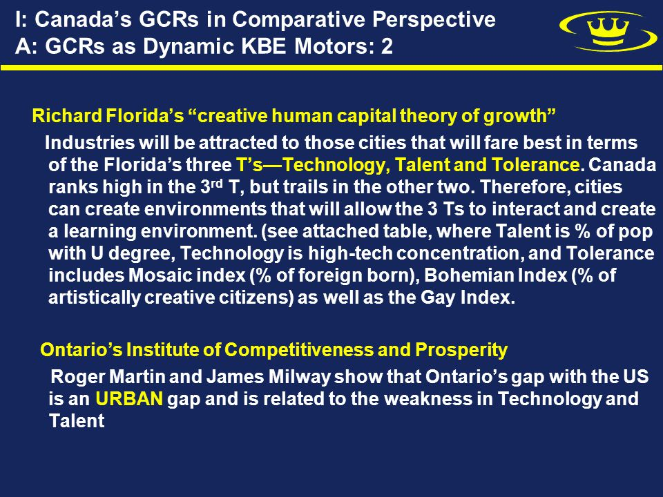 I: Canada's GCRs in Comparative Perspective A: GCRs as Dynamic KBE Motors: 2 Richard Florida's creative human capital theory of growth Industries will be attracted to those cities that will fare best in terms of the Florida's three T's—Technology, Talent and Tolerance.