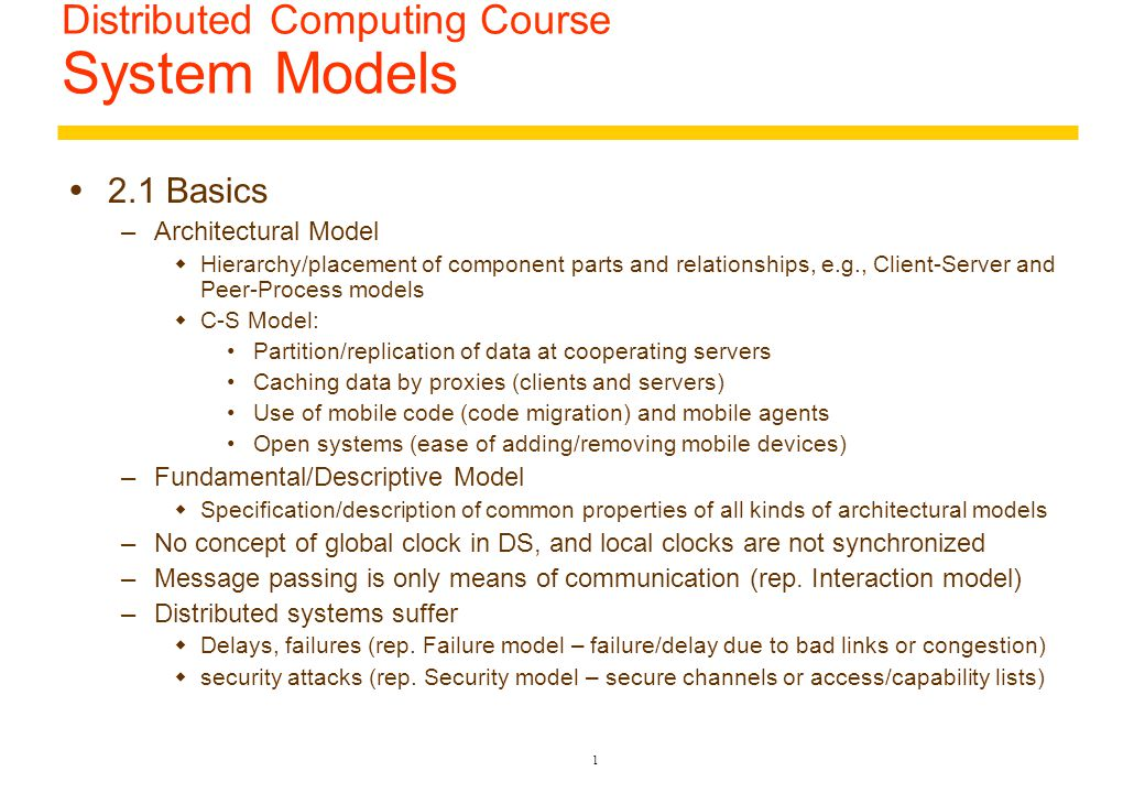 31 2.3 Fundamental Models – Security Model  Defeating security threats  Cryptography: science of keeping message secure via encryption/decryption of messages and public/private keys/codes  Authentication: shared encrypted secret identification info between server and clients  Secure Channels: A service layer that uses cryptography and authentication techniques on top of communication services.