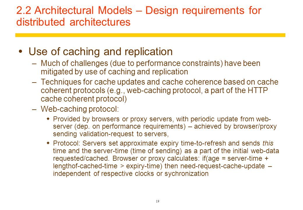 18 2.2 Architectural Models – Design requirements for distributed architectures  Motivating factors and relevance for distributed objects and processes –Need to share resources – data/code –Availability of cheaper microprocessors –Existence and advances of communication infrastructure, network protocols, concurrency control techniques  Performance –Responsiveness: timeliness of response to requests, hampered by delays in computing, communication, layers of middleware, bandwidth –Throughput: determined by server/client speeds and data transfer rates –Load balancing: concurrent but without undue competition for resources – equal distribution of tasks and resources with possible inter-process data/code migration