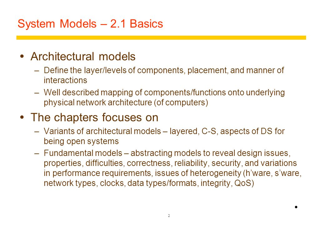 2 System Models – 2.1 Basics  Architectural models –Define the layer/levels of components, placement, and manner of interactions –Well described mapping of components/functions onto underlying physical network architecture (of computers)  The chapters focuses on –Variants of architectural models – layered, C-S, aspects of DS for being open systems –Fundamental models – abstracting models to reveal design issues, properties, difficulties, correctness, reliability, security, and variations in performance requirements, issues of heterogeneity (h'ware, s'ware, network types, clocks, data types/formats, integrity, QoS)