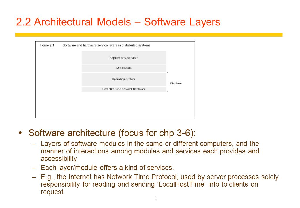 3 System Models – 2.2 Architectural Models  Architecture – structure which defines the placement of system components, to guarantee reliability, manageability, adaptability, and cost-effectiveness – a consistent frame of reference  Component parts – abstracted as processes and objects –Issues:  A component (and its function/role), relation to others, and its placement across a network  Interrelationships – component's roles and its communication patterns –Characterization:  Components as processes: server, client or peer (cooperating process with symmetric communication to other peers)  Variants of the C-S Model –Allowing code/data migration, task delegation – reducing delays and comm  Dynamic adding/removing of mobile devices and discovery of added/deleted resources – supporting ubiquitous and mobile DS