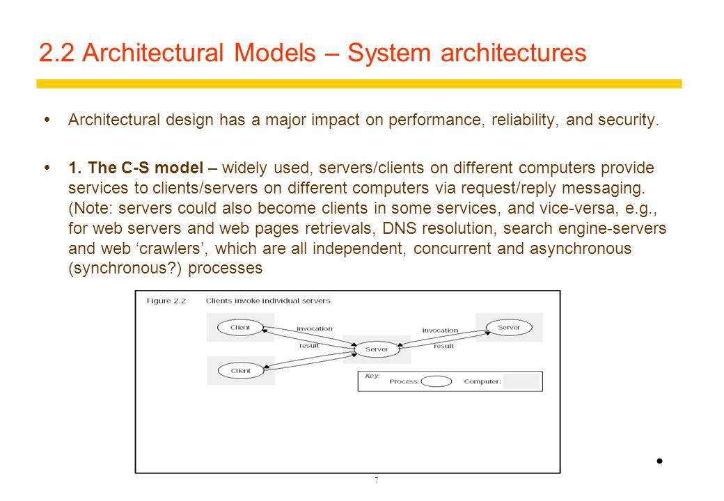 6 2.2 Architectural Models – Software Layers  Middleware – limitations –E.g., systems constrained by use of only RMI for comm and data sharing – consider a C-S model for request/reply of names and addresses in a database –Abstraction and full 'independence' of application layer is not achieved, yet.