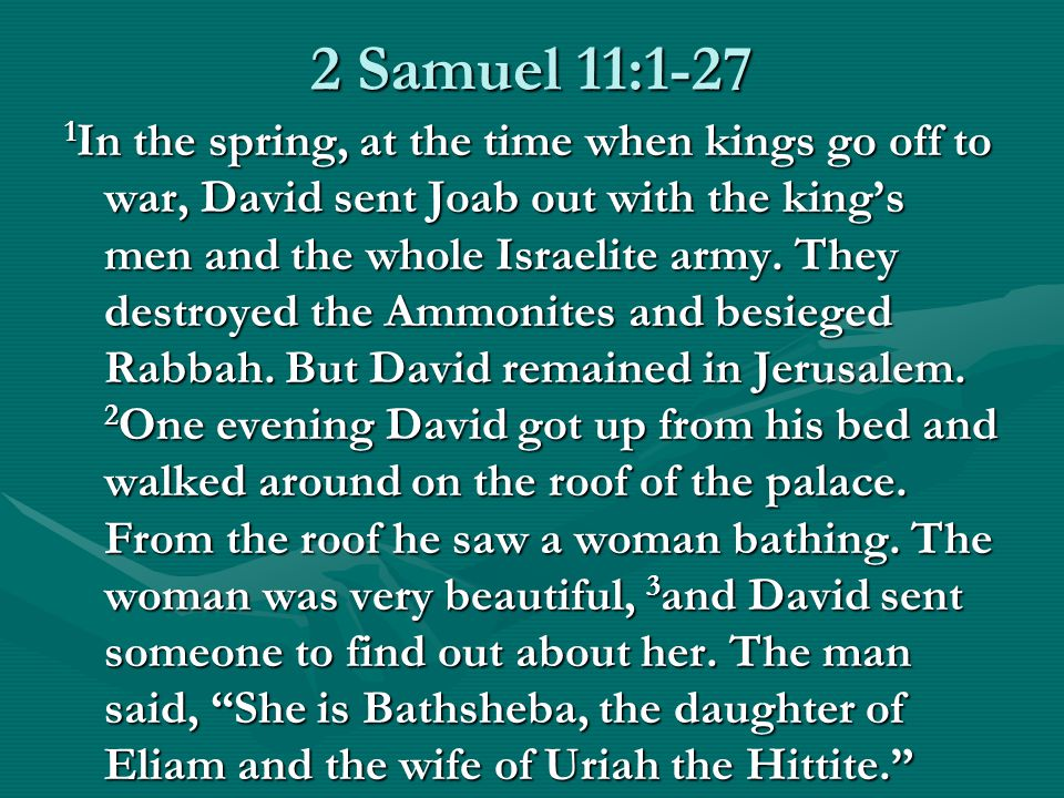 2 Samuel 11:1-27 1 In the spring, at the time when kings go off to war, David sent Joab out with the king's men and the whole Israelite army.