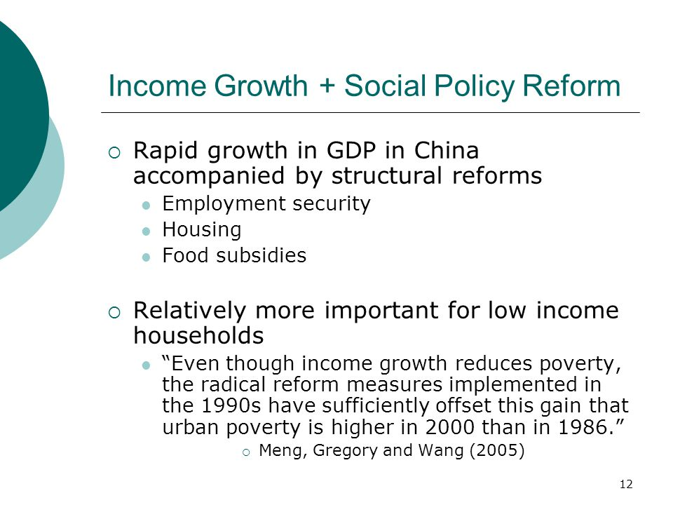12 Income Growth + Social Policy Reform  Rapid growth in GDP in China accompanied by structural reforms Employment security Housing Food subsidies  Relatively more important for low income households Even though income growth reduces poverty, the radical reform measures implemented in the 1990s have sufficiently offset this gain that urban poverty is higher in 2000 than in 1986.  Meng, Gregory and Wang (2005)