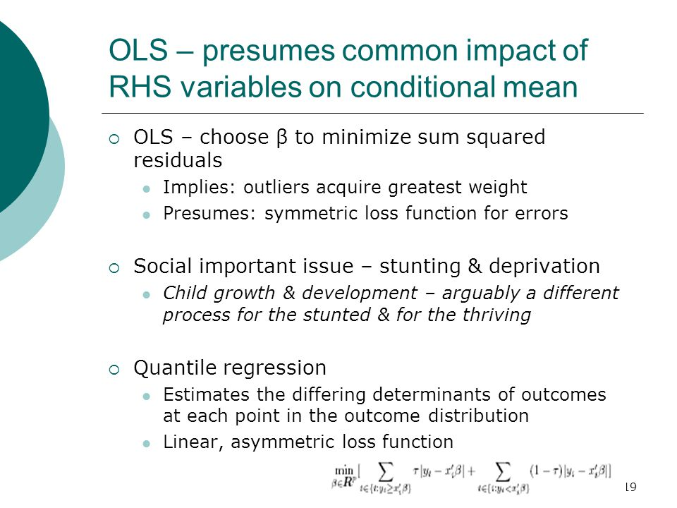 19 OLS – presumes common impact of RHS variables on conditional mean  OLS – choose β to minimize sum squared residuals Implies: outliers acquire greatest weight Presumes: symmetric loss function for errors  Social important issue – stunting & deprivation Child growth & development – arguably a different process for the stunted & for the thriving  Quantile regression Estimates the differing determinants of outcomes at each point in the outcome distribution Linear, asymmetric loss function