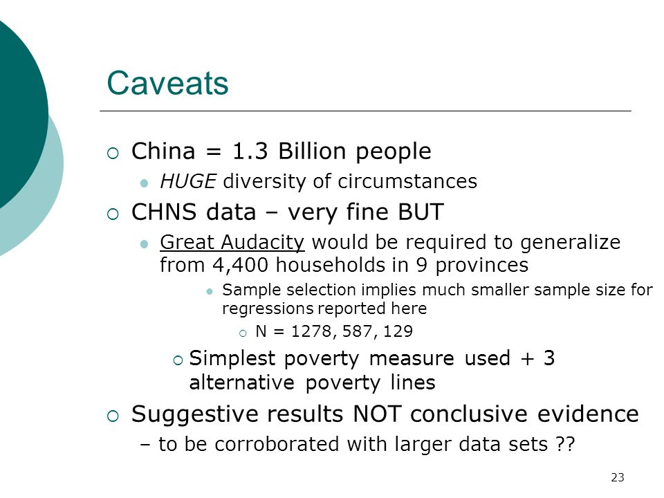 23 Caveats  China = 1.3 Billion people HUGE diversity of circumstances  CHNS data – very fine BUT Great Audacity would be required to generalize from 4,400 households in 9 provinces Sample selection implies much smaller sample size for regressions reported here  N = 1278, 587, 129  Simplest poverty measure used + 3 alternative poverty lines  Suggestive results NOT conclusive evidence – to be corroborated with larger data sets
