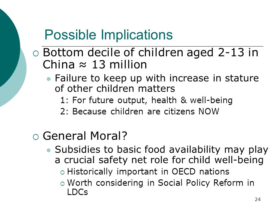 24 Possible Implications  Bottom decile of children aged 2-13 in China ≈ 13 million Failure to keep up with increase in stature of other children matters 1: For future output, health & well-being 2: Because children are citizens NOW  General Moral.