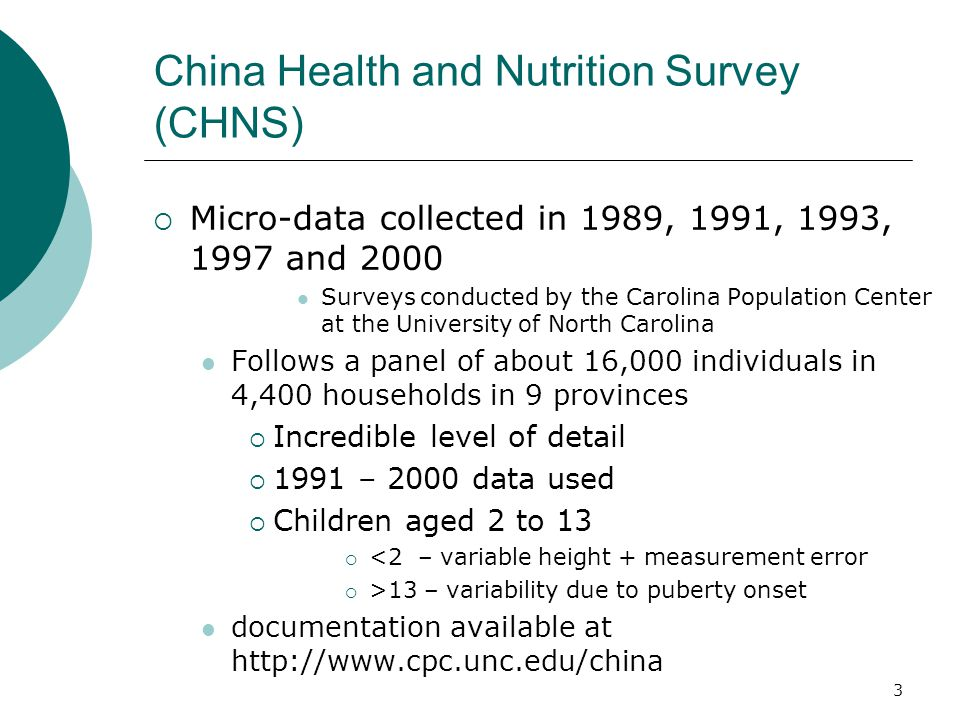 3 China Health and Nutrition Survey (CHNS)  Micro-data collected in 1989, 1991, 1993, 1997 and 2000 Surveys conducted by the Carolina Population Center at the University of North Carolina Follows a panel of about 16,000 individuals in 4,400 households in 9 provinces  Incredible level of detail  1991 – 2000 data used  Children aged 2 to 13  <2 – variable height + measurement error  >13 – variability due to puberty onset documentation available at http://www.cpc.unc.edu/china
