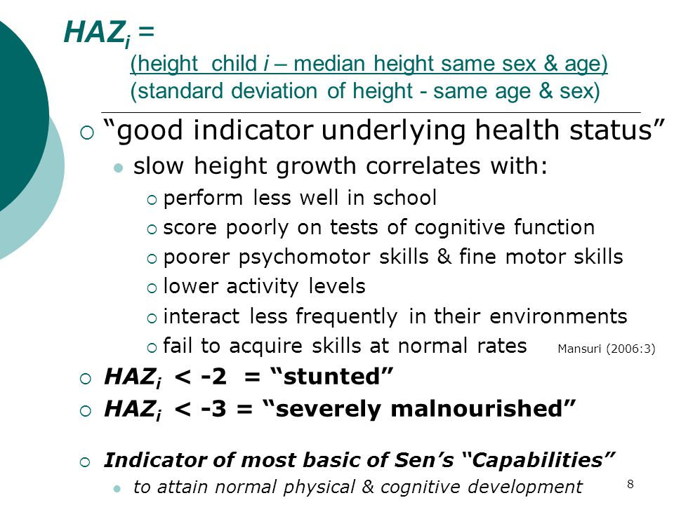 8 HAZ i = (height child i – median height same sex & age) (standard deviation of height - same age & sex)  good indicator underlying health status slow height growth correlates with:  perform less well in school  score poorly on tests of cognitive function  poorer psychomotor skills & fine motor skills  lower activity levels  interact less frequently in their environments  fail to acquire skills at normal rates Mansuri (2006:3)  HAZ i < -2 = stunted  HAZ i < -3 = severely malnourished  Indicator of most basic of Sen's Capabilities to attain normal physical & cognitive development