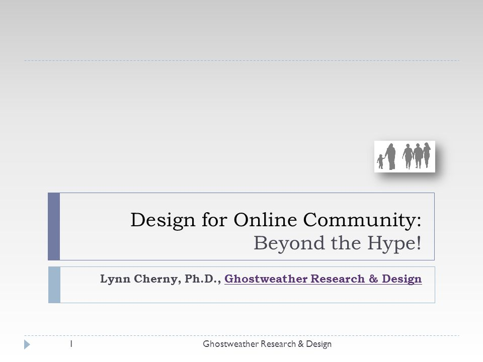 Design for Online Community: Beyond the Hype! Lynn Cherny, Ph.D., Ghostweather Research & DesignGhostweather Research & Design 1