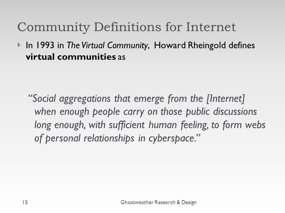 """Community Definitions for Internet  In 1993 in The Virtual Community, Howard Rheingold defines virtual communities as """"Social aggregations that emerg"""