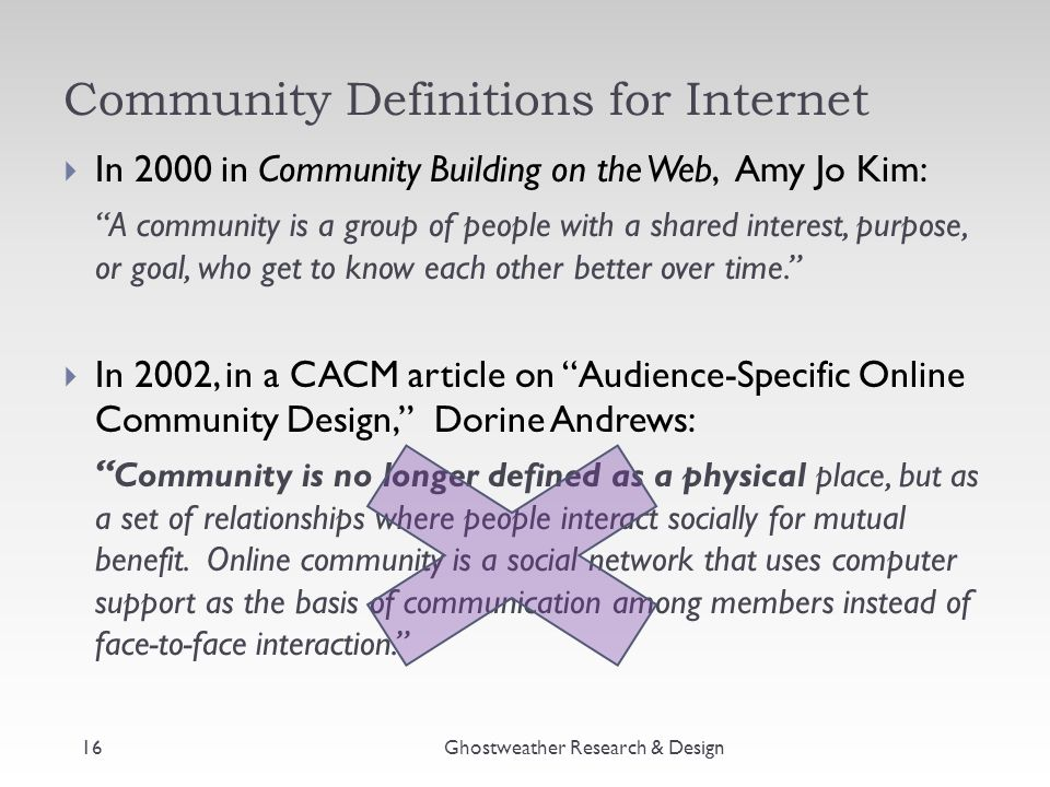 Community Definitions for Internet  In 2000 in Community Building on the Web, Amy Jo Kim: A community is a group of people with a shared interest, purpose, or goal, who get to know each other better over time.  In 2002, in a CACM article on Audience-Specific Online Community Design, Dorine Andrews: Community is no longer defined as a physical place, but as a set of relationships where people interact socially for mutual benefit.