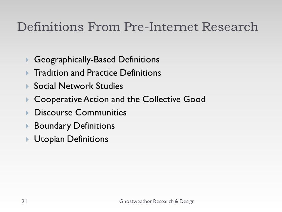 Definitions From Pre-Internet Research  Geographically-Based Definitions  Tradition and Practice Definitions  Social Network Studies  Cooperative Action and the Collective Good  Discourse Communities  Boundary Definitions  Utopian Definitions Ghostweather Research & Design21
