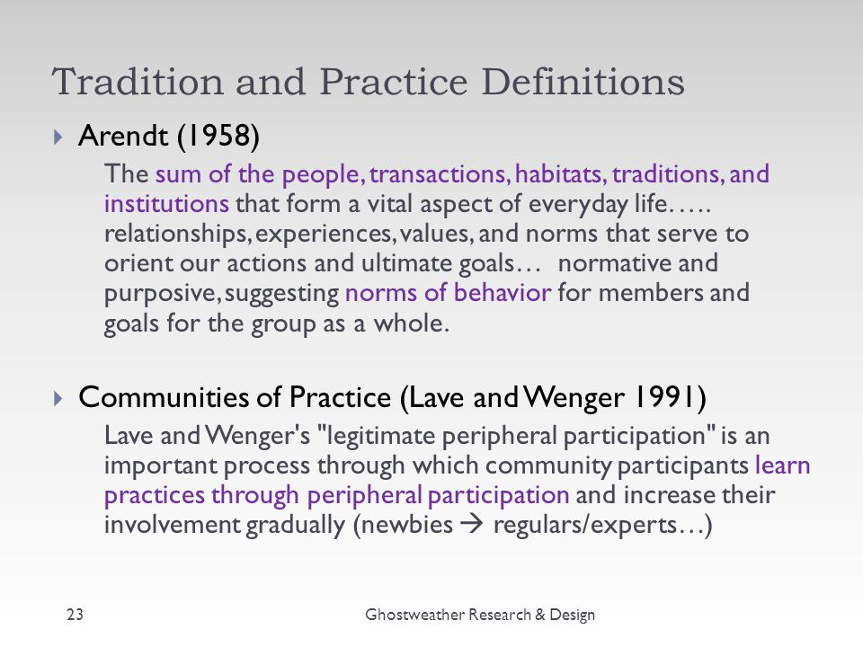 Tradition and Practice Definitions  Arendt (1958) The sum of the people, transactions, habitats, traditions, and institutions that form a vital aspec