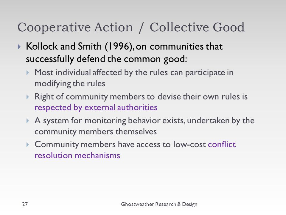Cooperative Action / Collective Good Ghostweather Research & Design  Kollock and Smith (1996), on communities that successfully defend the common goo