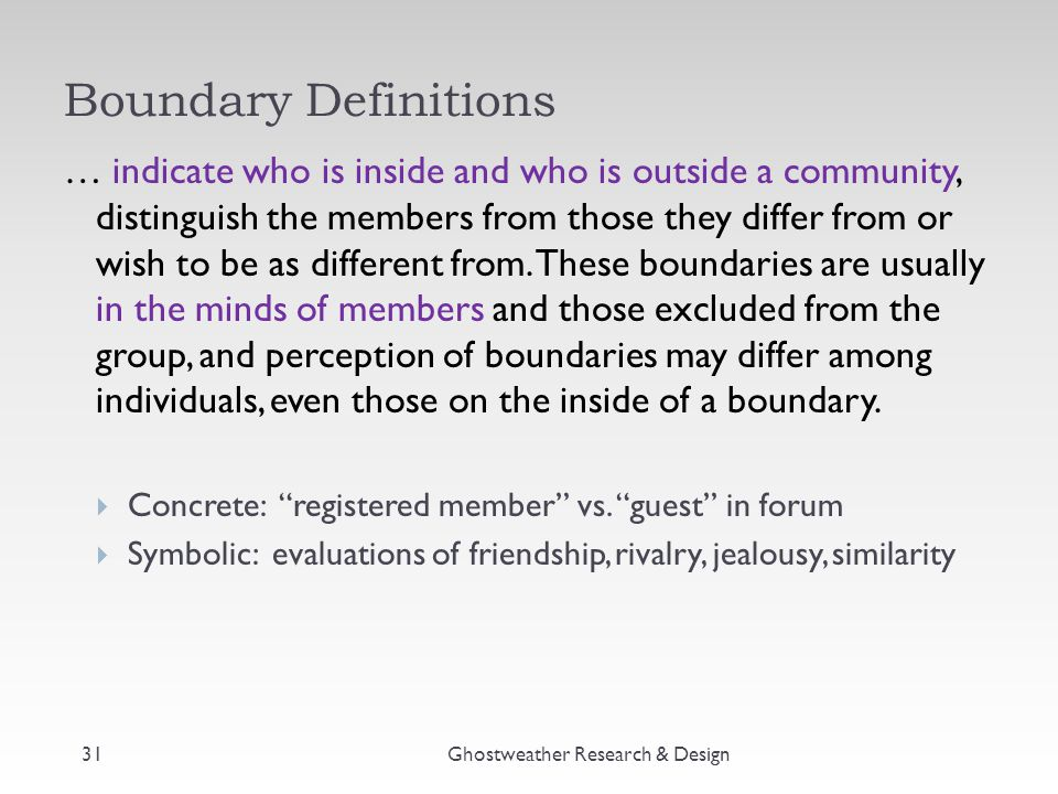 Boundary Definitions … indicate who is inside and who is outside a community, distinguish the members from those they differ from or wish to be as different from.