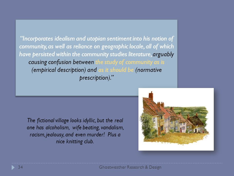 Ghostweather Research & Design34 Incorporates idealism and utopian sentiment into his notion of community, as well as reliance on geographic locale, all of which have persisted within the community studies literature, arguably causing confusion between the study of community as is (empirical description) and as it should be (normative prescription). The fictional village looks idyllic, but the real one has alcoholism, wife beating, vandalism, racism, jealousy, and even murder.