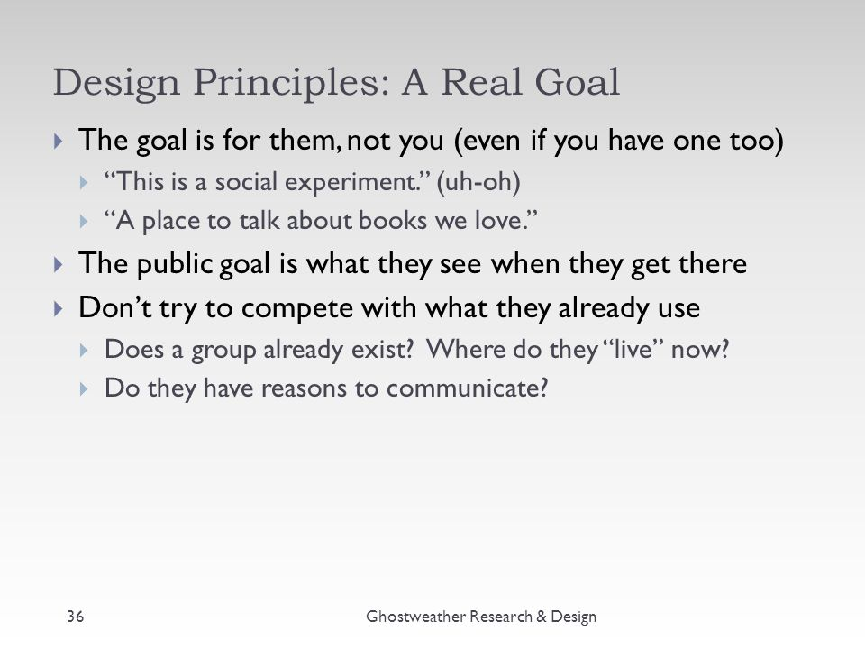 """Design Principles: A Real Goal Ghostweather Research & Design  The goal is for them, not you (even if you have one too)  """"This is a social experimen"""
