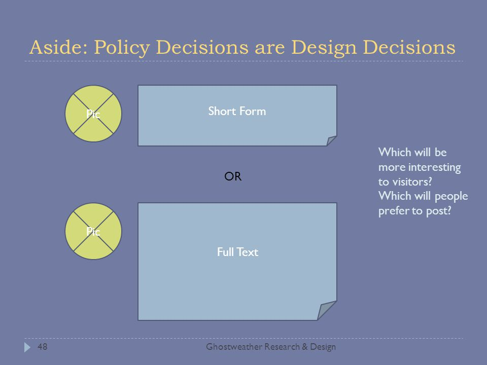 Aside: Policy Decisions are Design Decisions Ghostweather Research & Design48 Pic Short Form Pic Full Text OR Which will be more interesting to visito