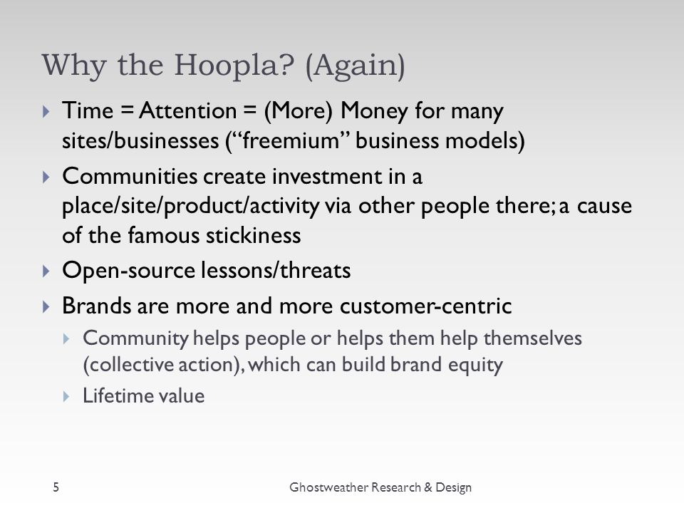 """Why the Hoopla? (Again)  Time = Attention = (More) Money for many sites/businesses (""""freemium"""" business models)  Communities create investment in a"""