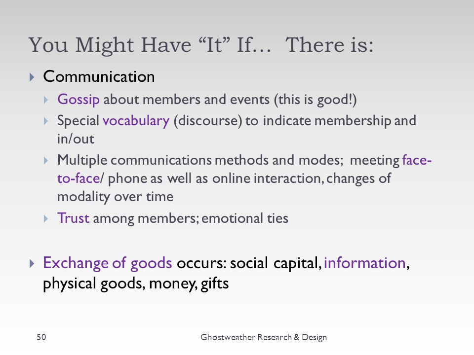 You Might Have It If… There is:  Communication  Gossip about members and events (this is good!)  Special vocabulary (discourse) to indicate membership and in/out  Multiple communications methods and modes; meeting face- to-face/ phone as well as online interaction, changes of modality over time  Trust among members; emotional ties  Exchange of goods occurs: social capital, information, physical goods, money, gifts Ghostweather Research & Design50