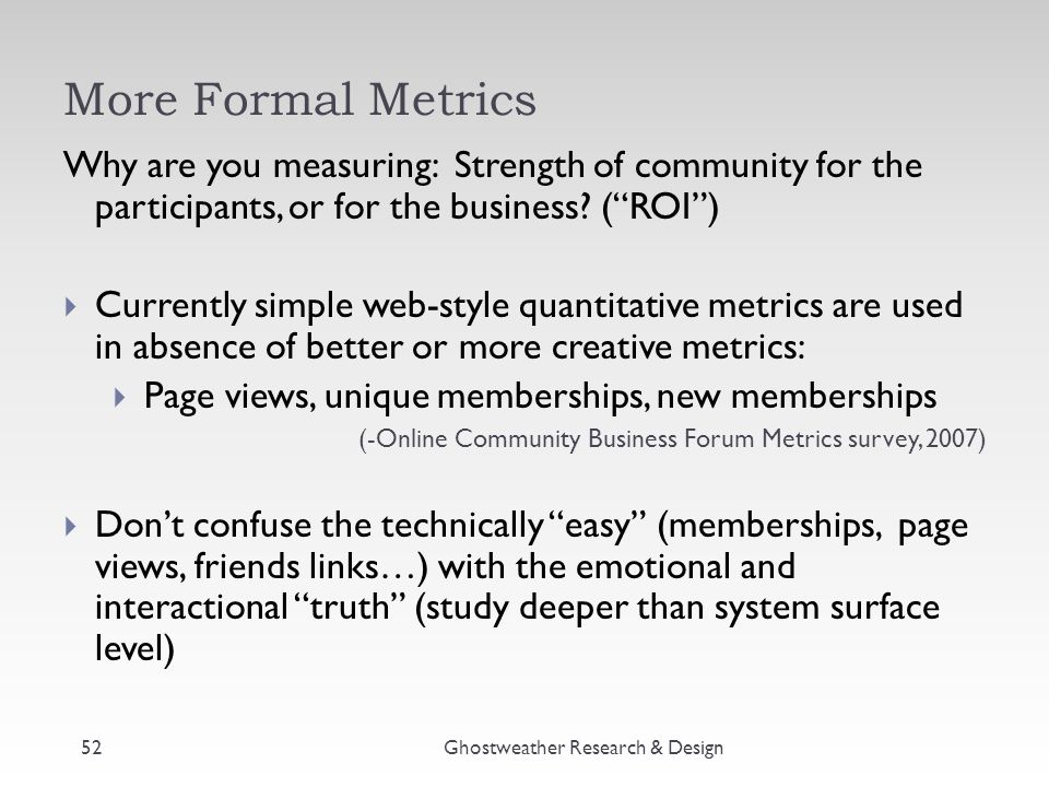 More Formal Metrics Why are you measuring: Strength of community for the participants, or for the business.
