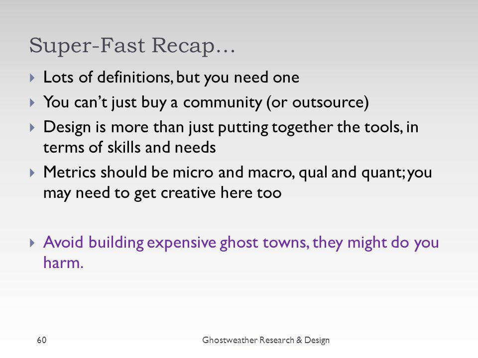 Super-Fast Recap… Ghostweather Research & Design60  Lots of definitions, but you need one  You can't just buy a community (or outsource)  Design is more than just putting together the tools, in terms of skills and needs  Metrics should be micro and macro, qual and quant; you may need to get creative here too  Avoid building expensive ghost towns, they might do you harm.