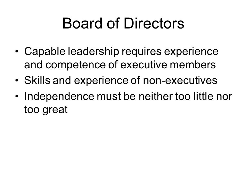 Board of Directors Capable leadership requires experience and competence of executive members Skills and experience of non-executives Independence must be neither too little nor too great