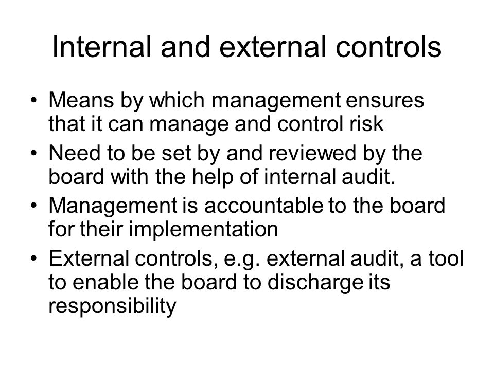 Internal and external controls Means by which management ensures that it can manage and control risk Need to be set by and reviewed by the board with the help of internal audit.