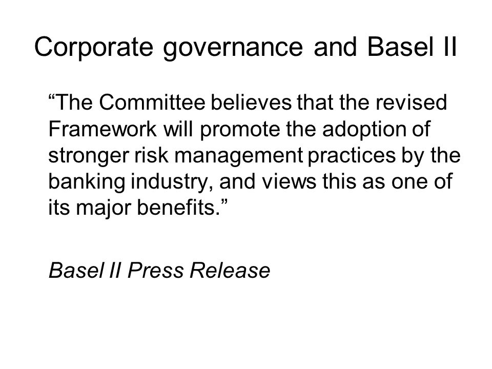 Corporate governance and Basel II The Committee believes that the revised Framework will promote the adoption of stronger risk management practices by the banking industry, and views this as one of its major benefits. Basel II Press Release
