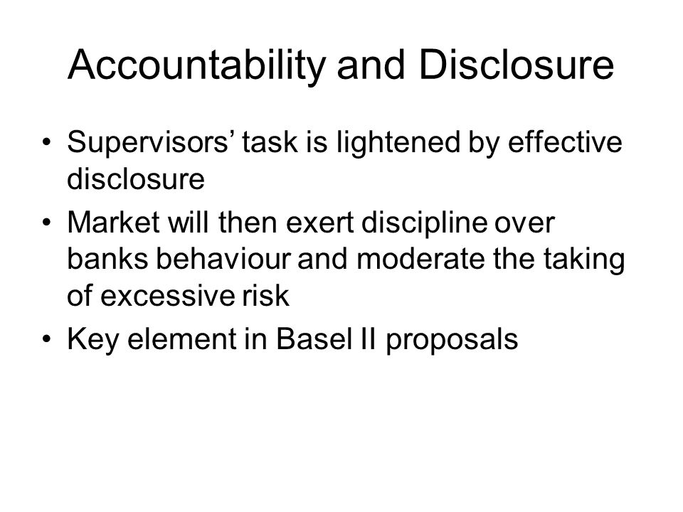 Accountability and Disclosure Supervisors' task is lightened by effective disclosure Market will then exert discipline over banks behaviour and moderate the taking of excessive risk Key element in Basel II proposals