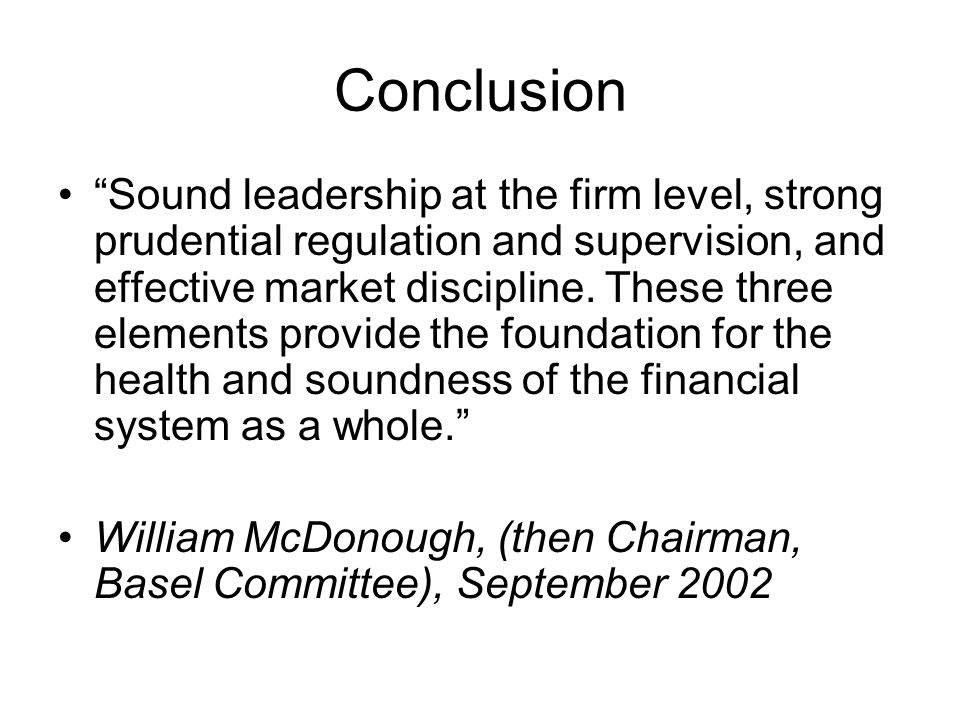 Conclusion Sound leadership at the firm level, strong prudential regulation and supervision, and effective market discipline.