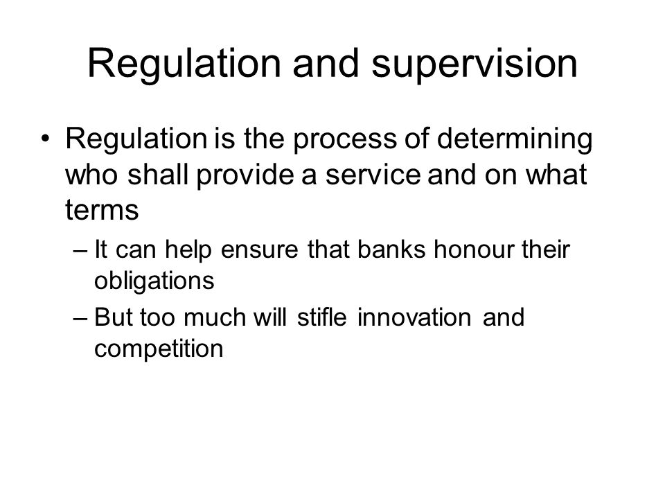 Regulation and supervision Regulation is the process of determining who shall provide a service and on what terms –It can help ensure that banks honour their obligations –But too much will stifle innovation and competition