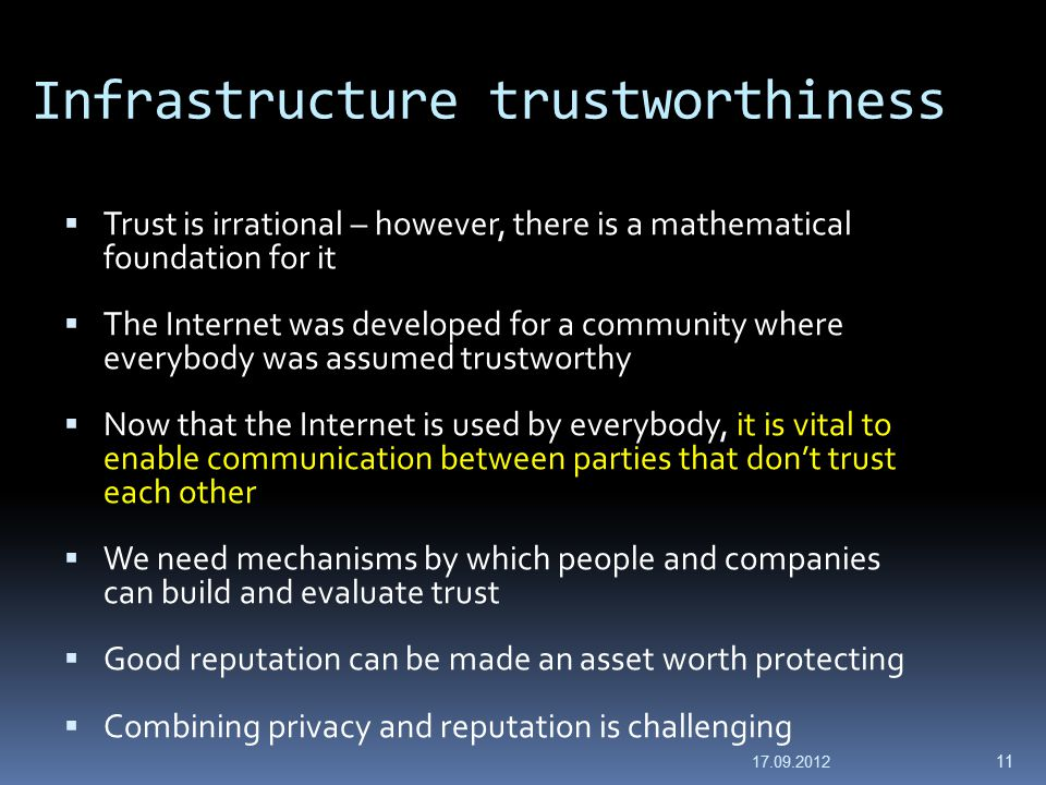 Infrastructure trustworthiness  Trust is irrational – however, there is a mathematical foundation for it  The Internet was developed for a community where everybody was assumed trustworthy  Now that the Internet is used by everybody, it is vital to enable communication between parties that don't trust each other  We need mechanisms by which people and companies can build and evaluate trust  Good reputation can be made an asset worth protecting  Combining privacy and reputation is challenging 17.09.2012 11