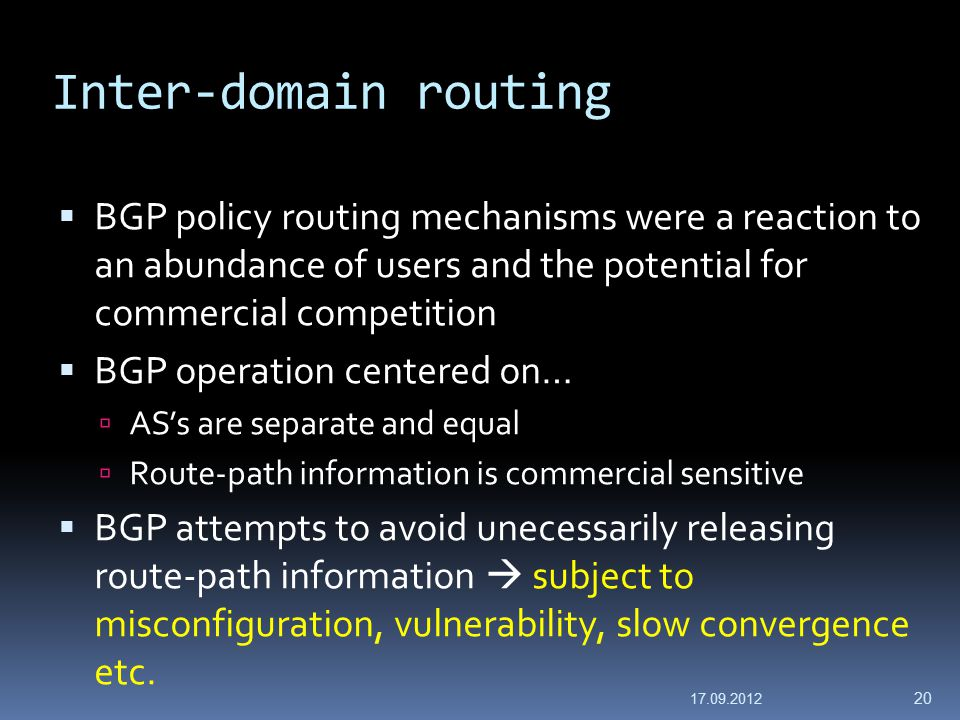 Inter-domain routing  BGP policy routing mechanisms were a reaction to an abundance of users and the potential for commercial competition  BGP operation centered on…  AS's are separate and equal  Route-path information is commercial sensitive  BGP attempts to avoid unecessarily releasing route-path information  subject to misconfiguration, vulnerability, slow convergence etc.