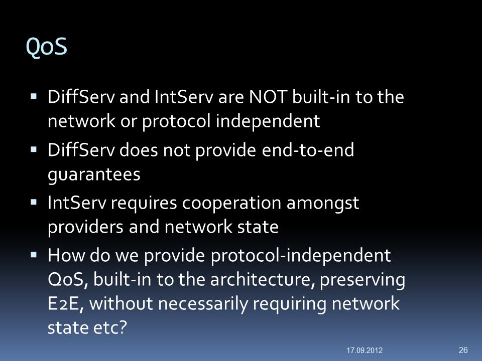 QoS  DiffServ and IntServ are NOT built-in to the network or protocol independent  DiffServ does not provide end-to-end guarantees  IntServ requires cooperation amongst providers and network state  How do we provide protocol-independent QoS, built-in to the architecture, preserving E2E, without necessarily requiring network state etc.