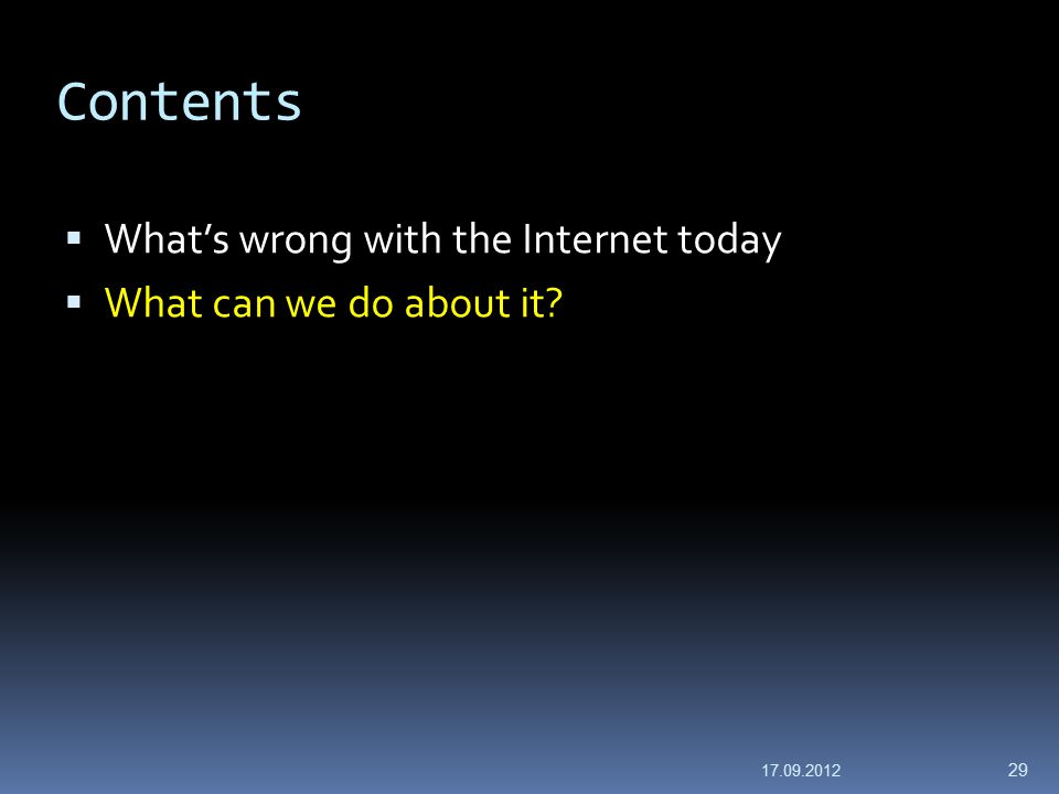 Contents  What's wrong with the Internet today  What can we do about it? 17.09.2012 29