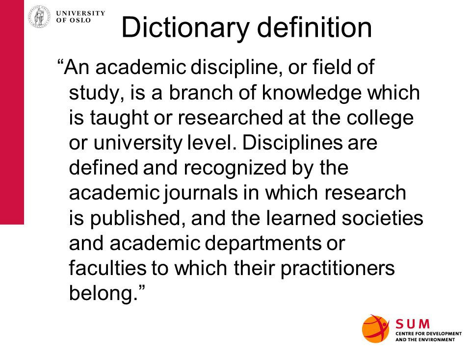 Dictionary definition An academic discipline, or field of study, is a branch of knowledge which is taught or researched at the college or university level.
