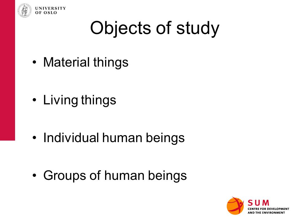 Objects of study Material things Living things Individual human beings Groups of human beings