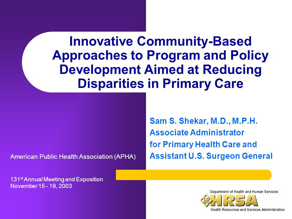 Innovative Community-Based Approaches to Program and Policy Development Aimed at Reducing Disparities in Primary Care Sam S. Shekar, M.D., M.P.H. Asso