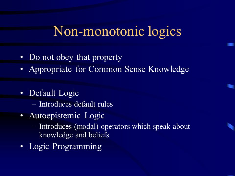 Non-monotonic logics Do not obey that property Appropriate for Common Sense Knowledge Default Logic –Introduces default rules Autoepistemic Logic –Int