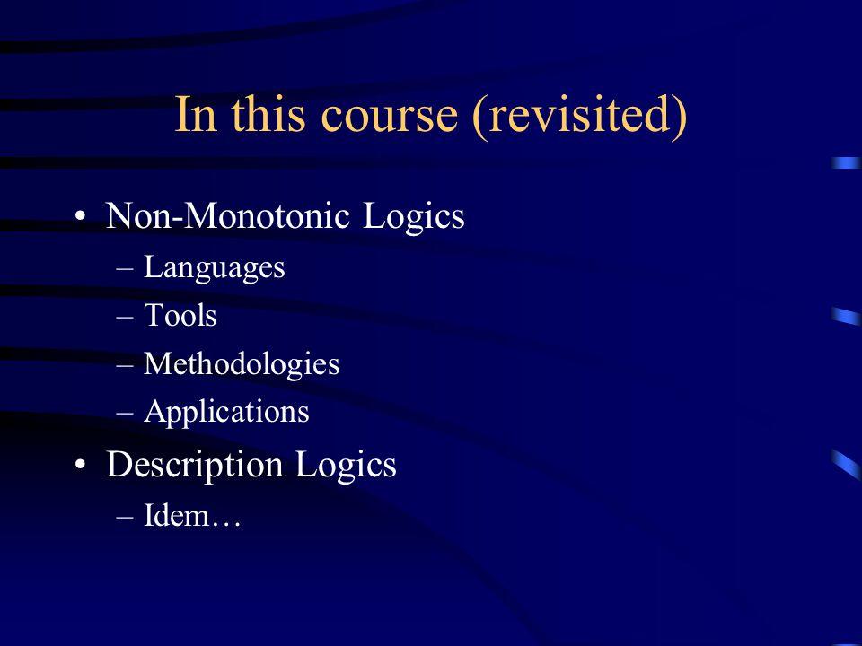 In this course (revisited) Non-Monotonic Logics –Languages –Tools –Methodologies –Applications Description Logics –Idem…